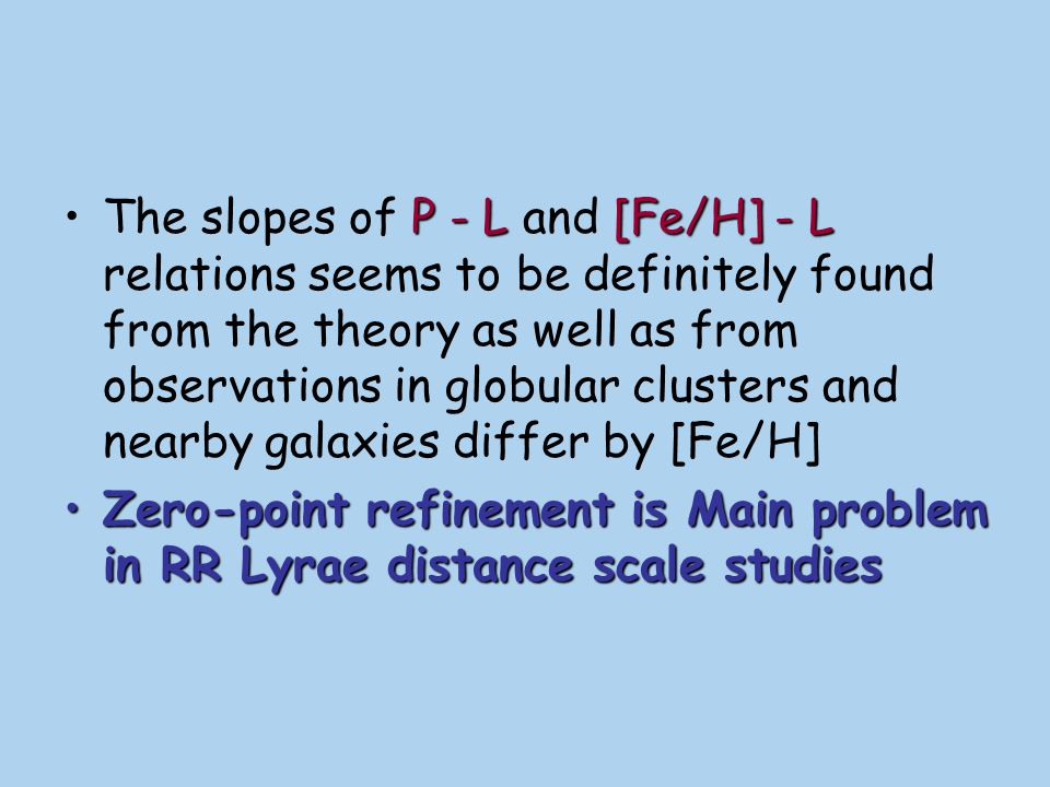 The slopes of P - L and [Fe/H] - L relations seems to be definitely found from the theory as well as from observations in globular clusters and nearby galaxies differ by [Fe/H]
